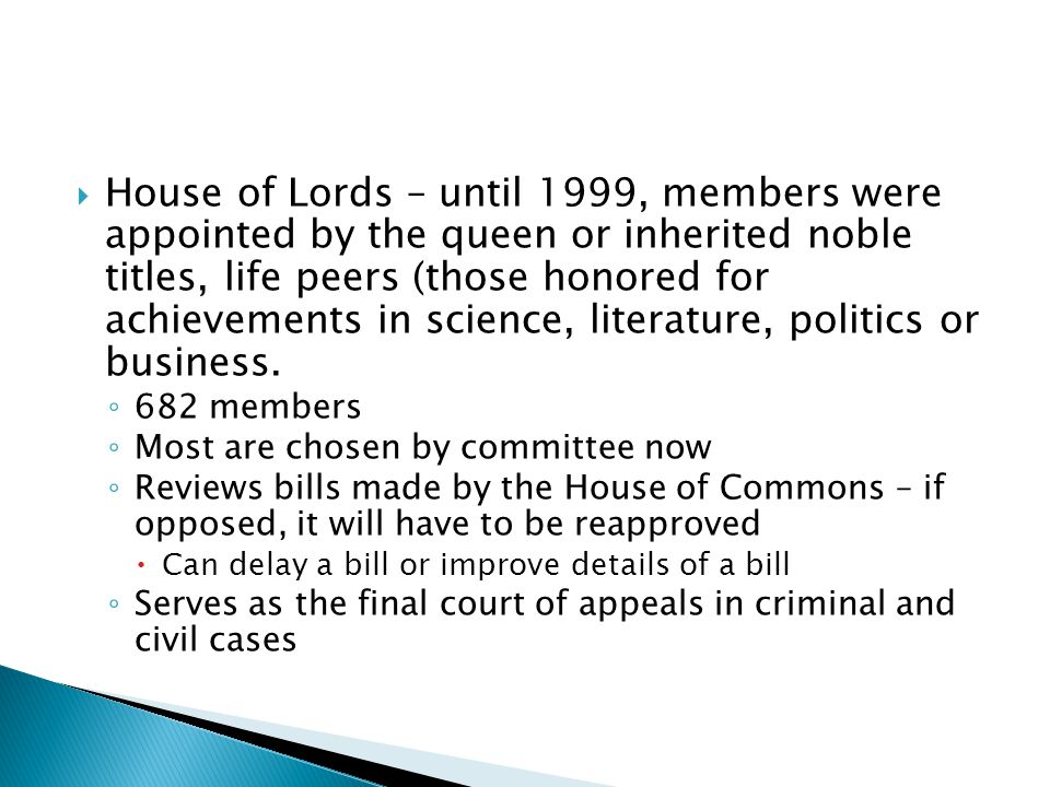House of Lords – until 1999, members were appointed by the queen or inherited noble titles, life peers (those honored for achievements in science, literature, politics or business.
