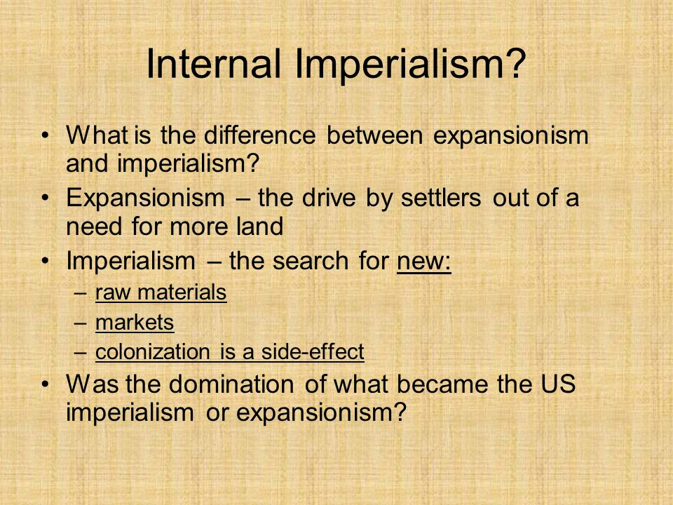 Internal Imperialism What is the difference between expansionism and imperialism Expansionism – the drive by settlers out of a need for more land.