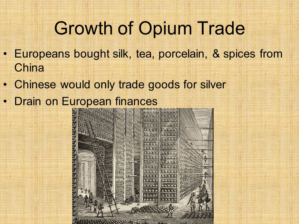 Growth of Opium Trade Europeans bought silk, tea, porcelain, & spices from China. Chinese would only trade goods for silver.