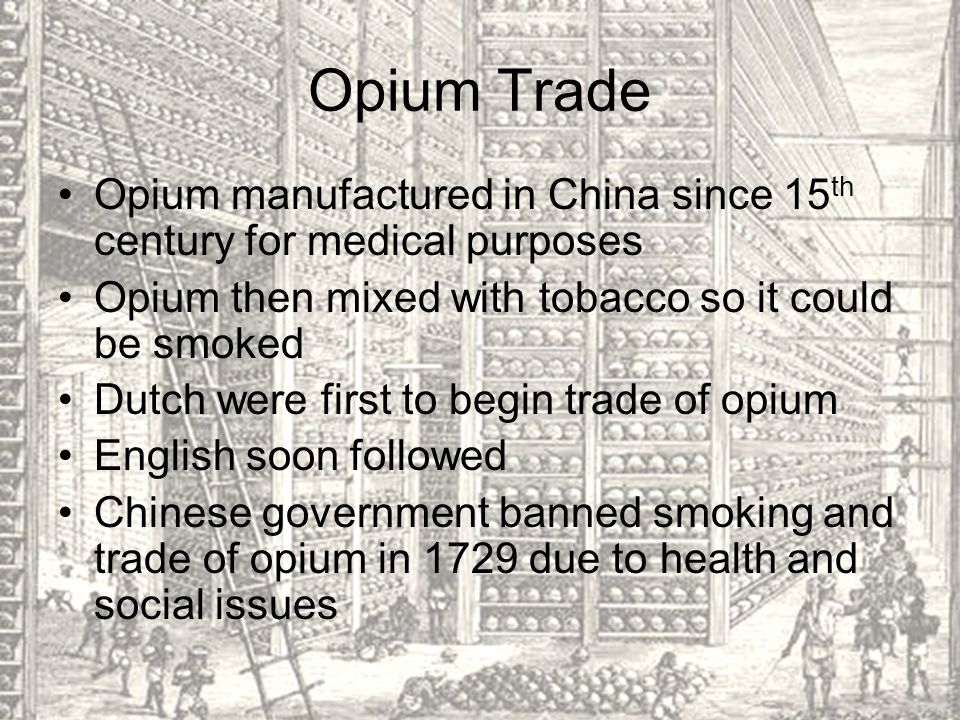 Opium Trade Opium manufactured in China since 15th century for medical purposes. Opium then mixed with tobacco so it could be smoked.