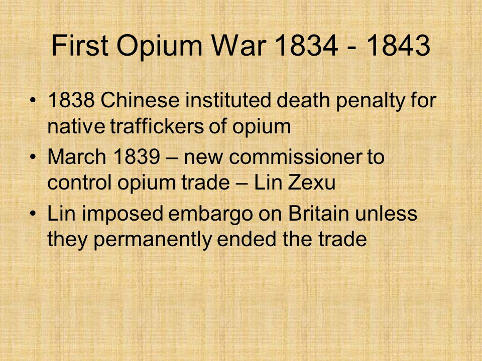 First Opium War 1834 - 1843 1838 Chinese instituted death penalty for native traffickers of opium.