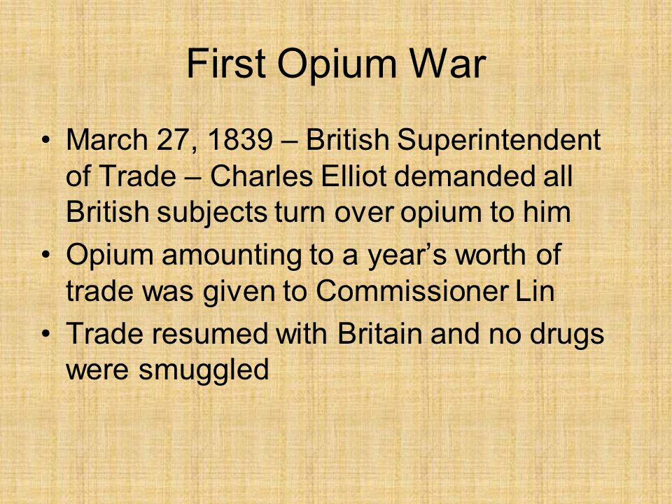 First Opium War March 27, 1839 – British Superintendent of Trade – Charles Elliot demanded all British subjects turn over opium to him.