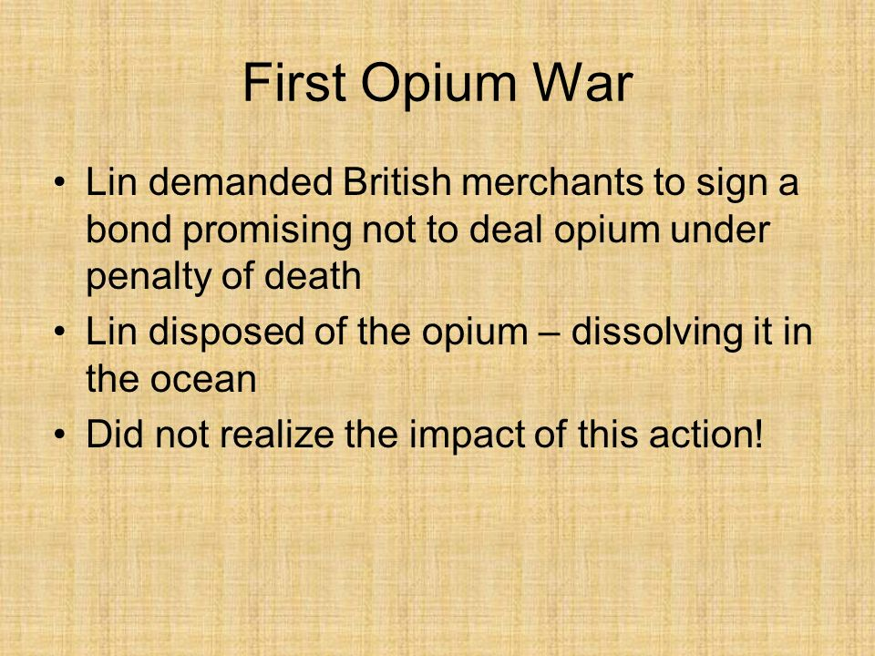First Opium War Lin demanded British merchants to sign a bond promising not to deal opium under penalty of death.