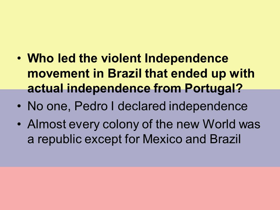 BRAZIL Who led the violent Independence movement in Brazil that ended up with actual independence from Portugal