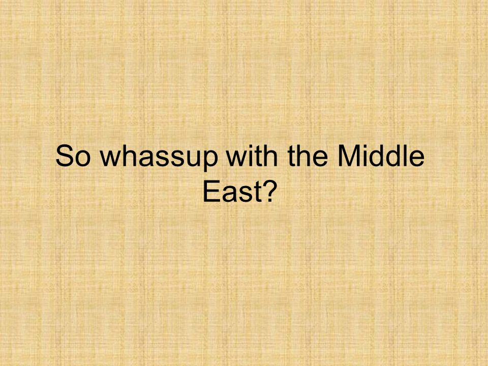 So whassup with the Middle East