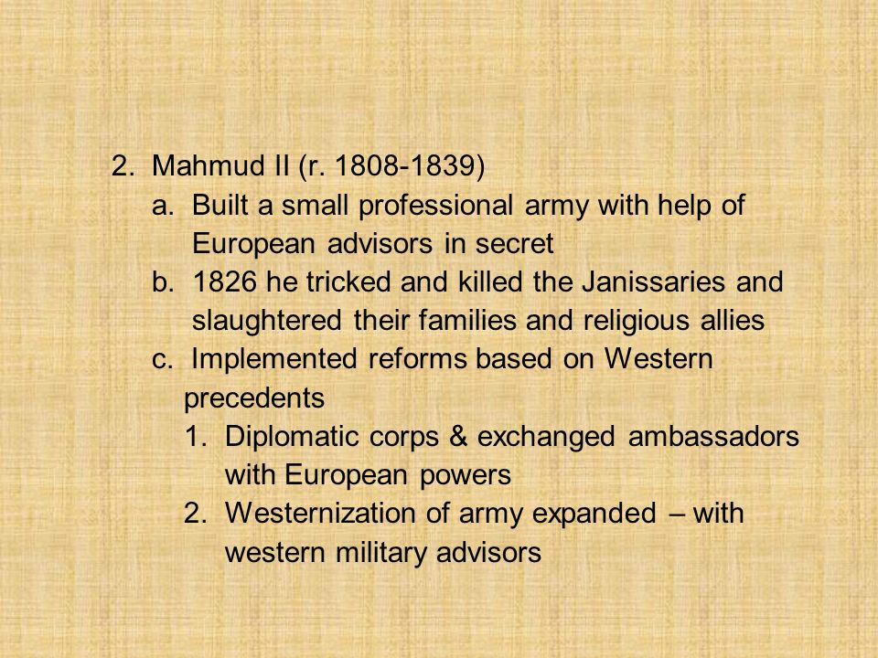 2. Mahmud II (r. 1808-1839) a. Built a small professional army with help of. European advisors in secret.