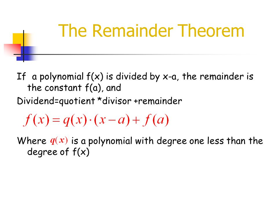 The Remainder Theorem If a polynomial f(x) is divided by x-a, the remainder is the constant f(a), and.