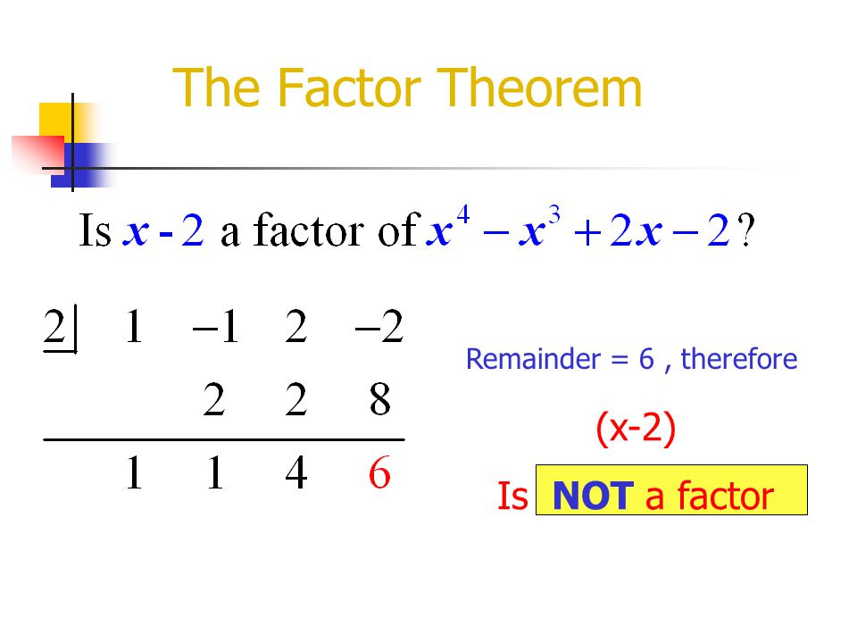 The Factor Theorem Remainder = 6 , therefore (x-2) Is NOT a factor