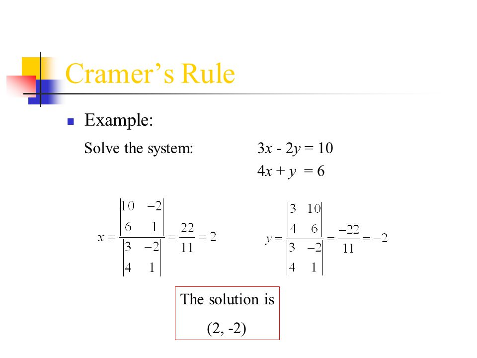 Cramer's Rule Example: Solve the system: 3x - 2y = 10 4x + y = 6