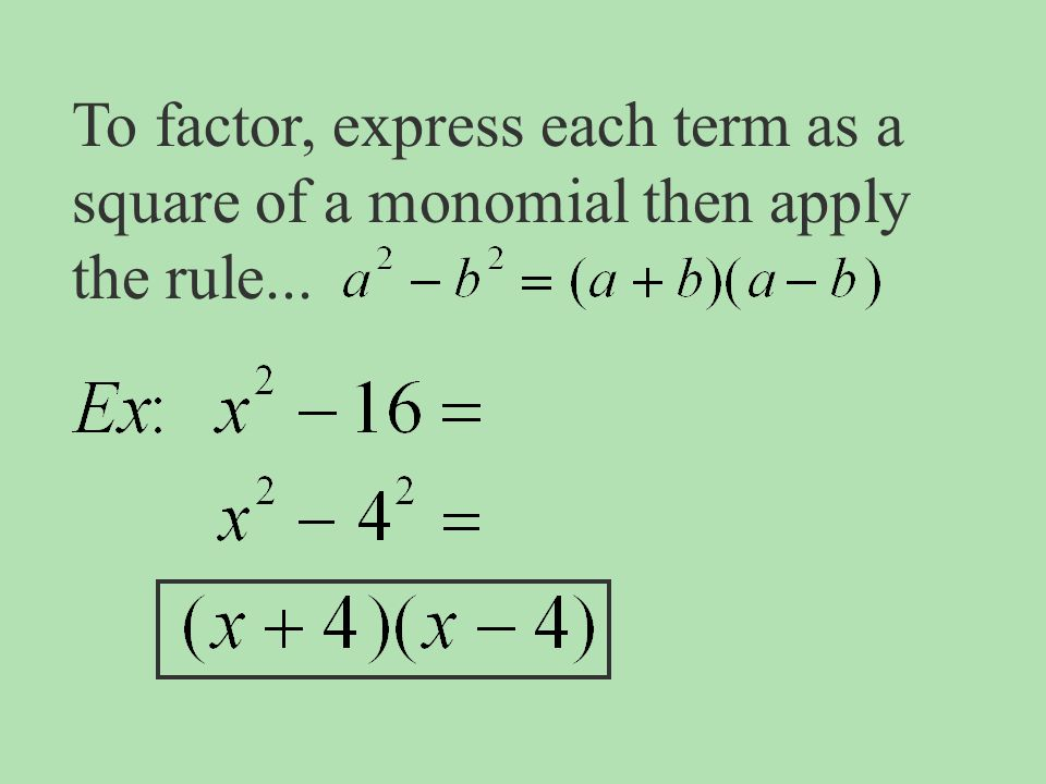 To factor, express each term as a square of a monomial then apply the rule...