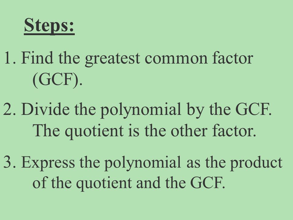 Steps: 1. Find the greatest common factor (GCF).