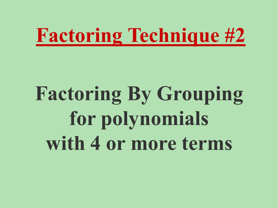 Factoring Technique #2 Factoring By Grouping for polynomials with 4 or more terms
