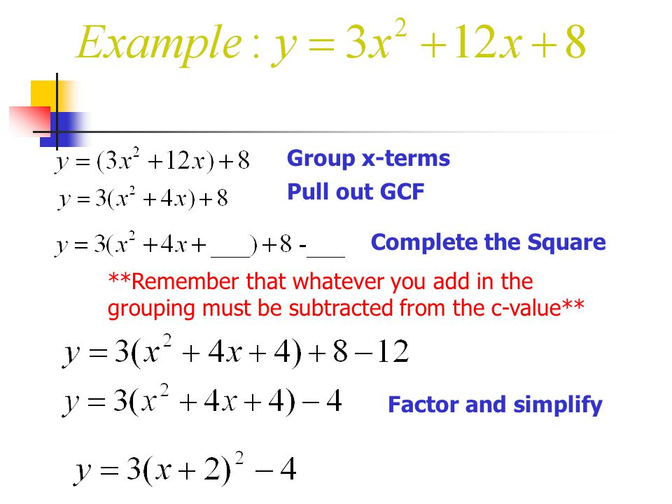 Group x-terms Pull out GCF. Complete the Square. **Remember that whatever you add in the grouping must be subtracted from the c-value**