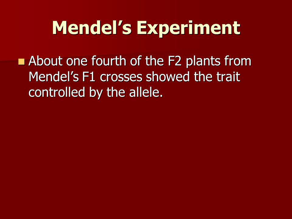 Mendel's Experiment About one fourth of the F2 plants from Mendel's F1 crosses showed the trait controlled by the allele.