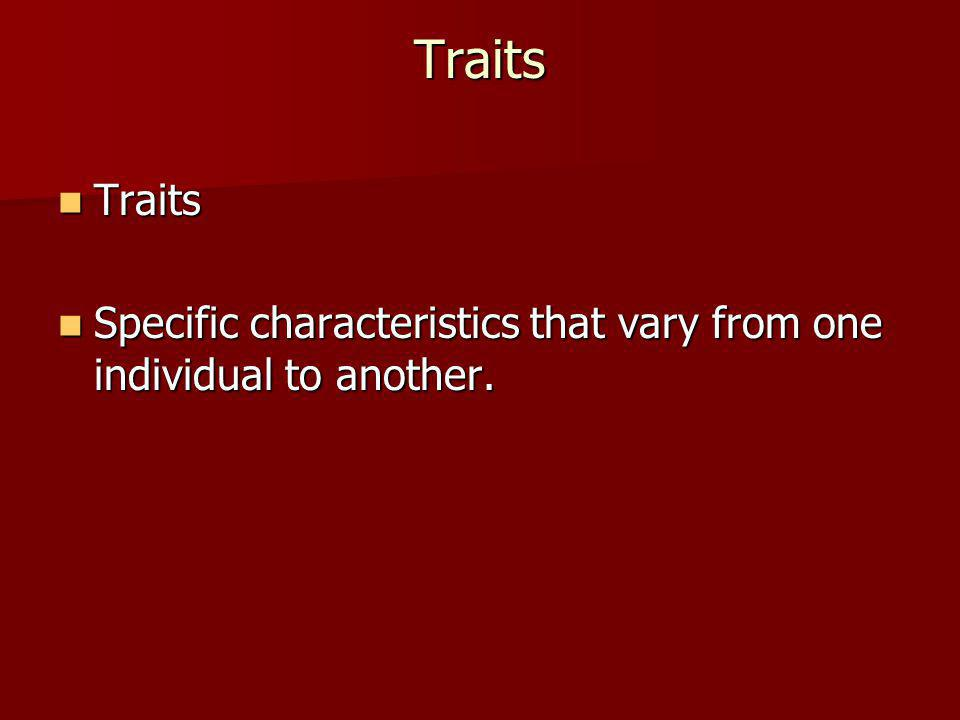 Traits Traits Specific characteristics that vary from one individual to another.