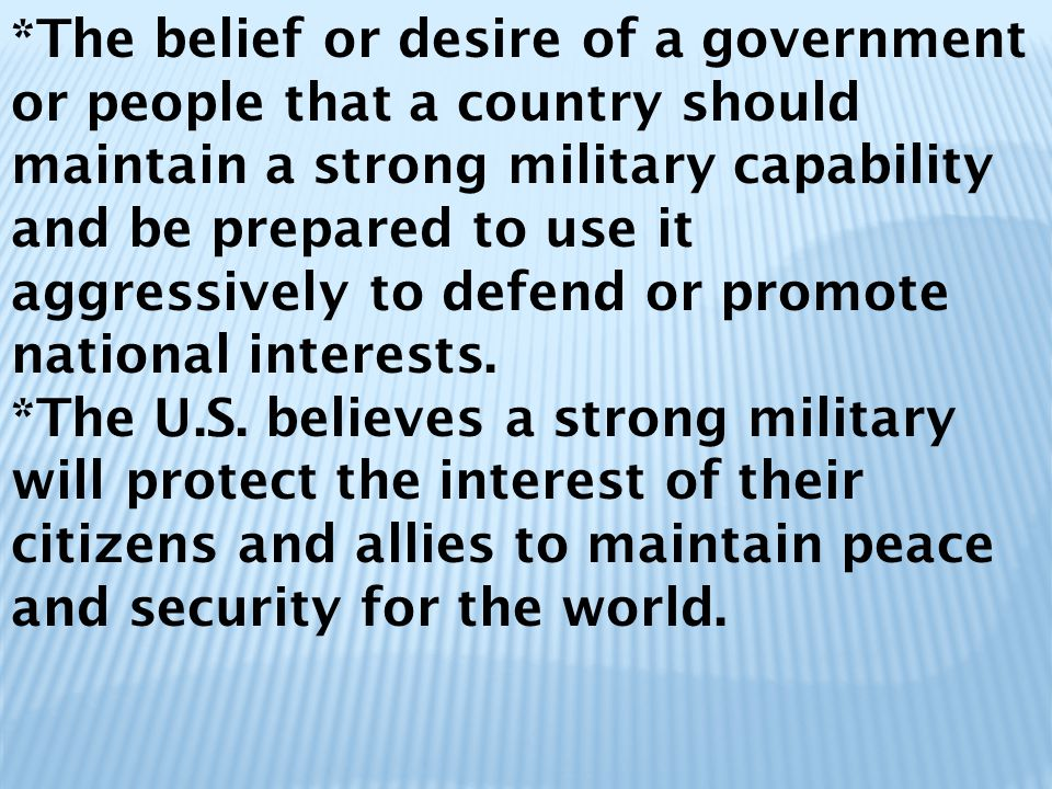 *The belief or desire of a government or people that a country should maintain a strong military capability and be prepared to use it aggressively to defend or promote national interests.
