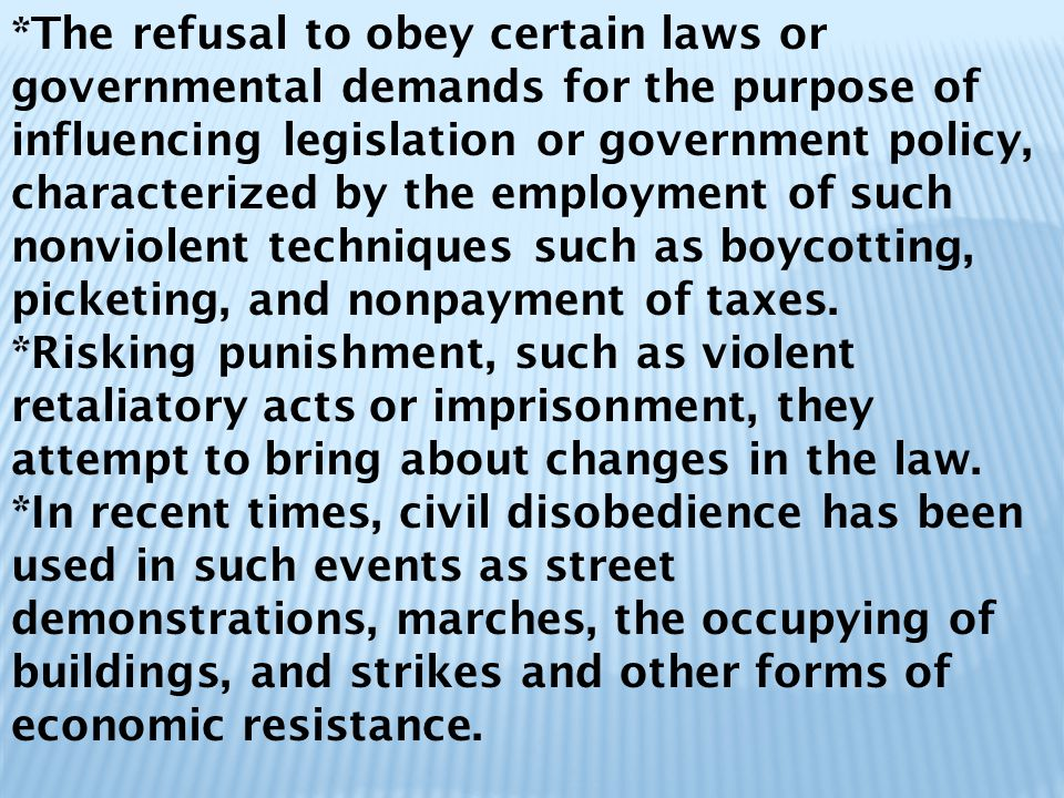 *The refusal to obey certain laws or governmental demands for the purpose of influencing legislation or government policy, characterized by the employment of such nonviolent techniques such as boycotting, picketing, and nonpayment of taxes.