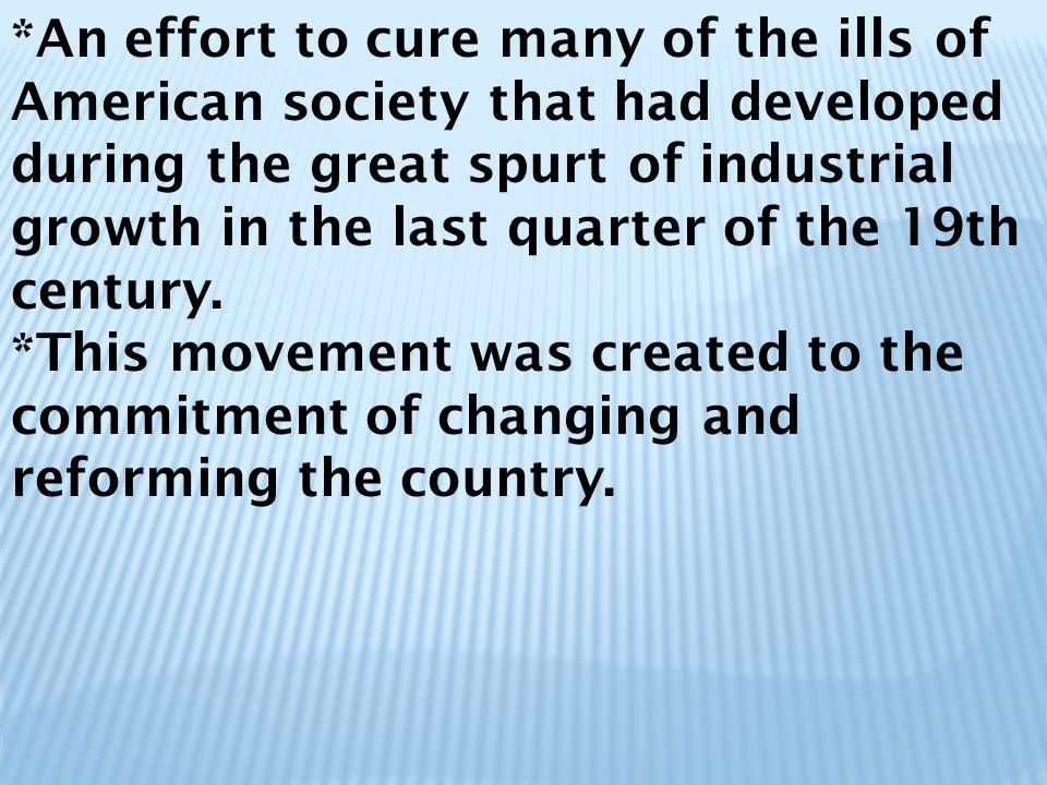 *An effort to cure many of the ills of American society that had developed during the great spurt of industrial growth in the last quarter of the 19th century.
