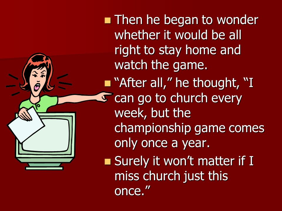 Then he began to wonder whether it would be all right to stay home and watch the game.