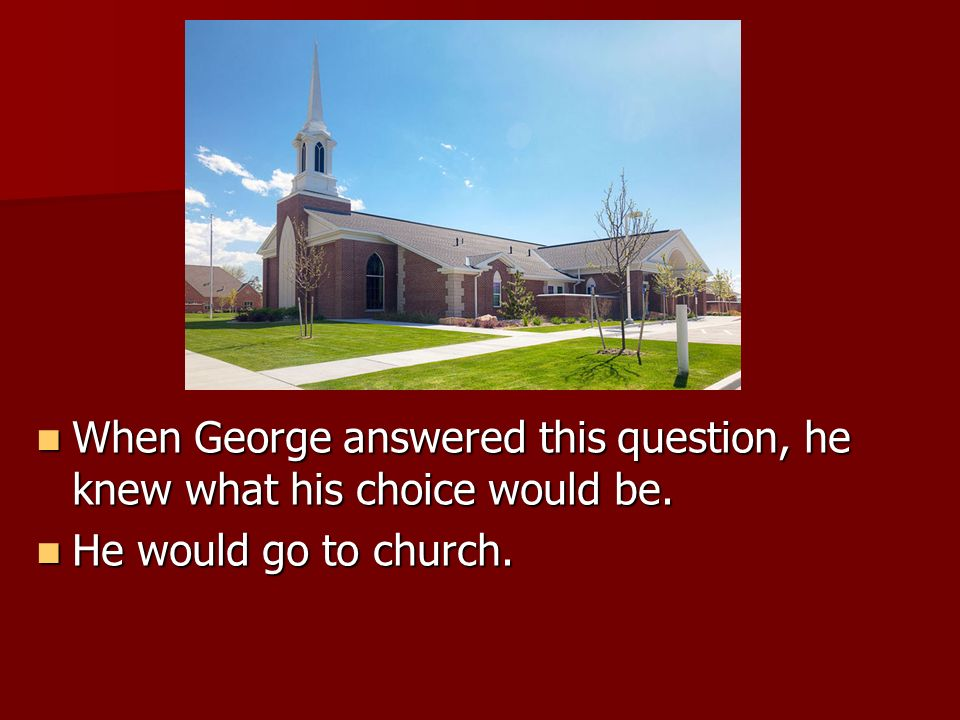 When George answered this question, he knew what his choice would be.