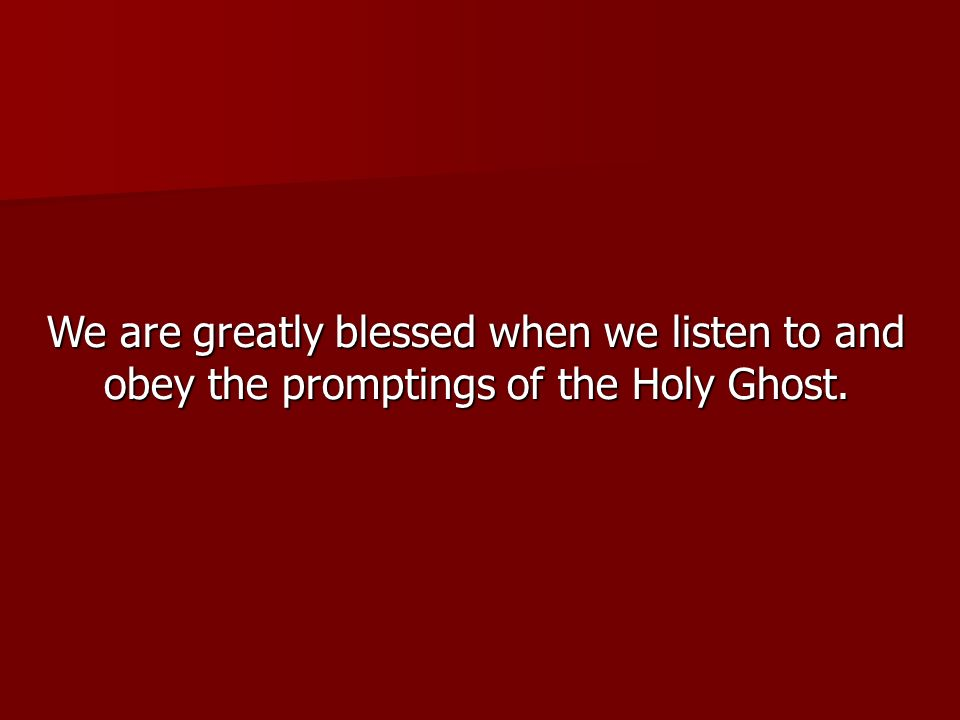 We are greatly blessed when we listen to and obey the promptings of the Holy Ghost.