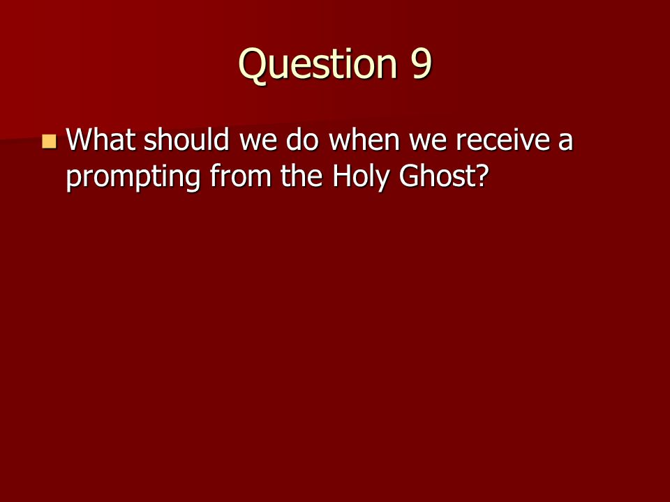 Question 9 What should we do when we receive a prompting from the Holy Ghost