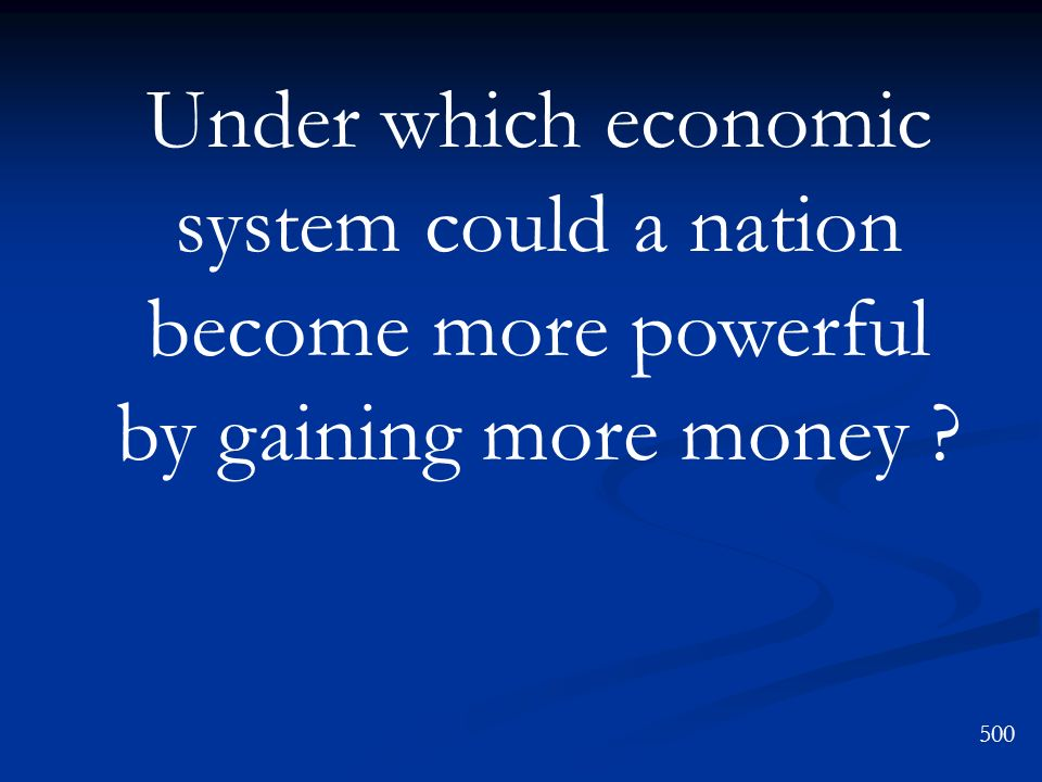 Under which economic system could a nation become more powerful by gaining more money