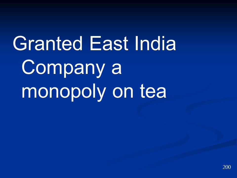 Granted East India Company a monopoly on tea