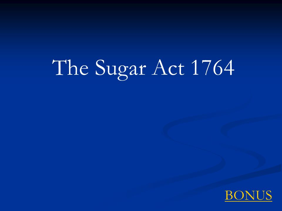 The Sugar Act 1764 BONUS