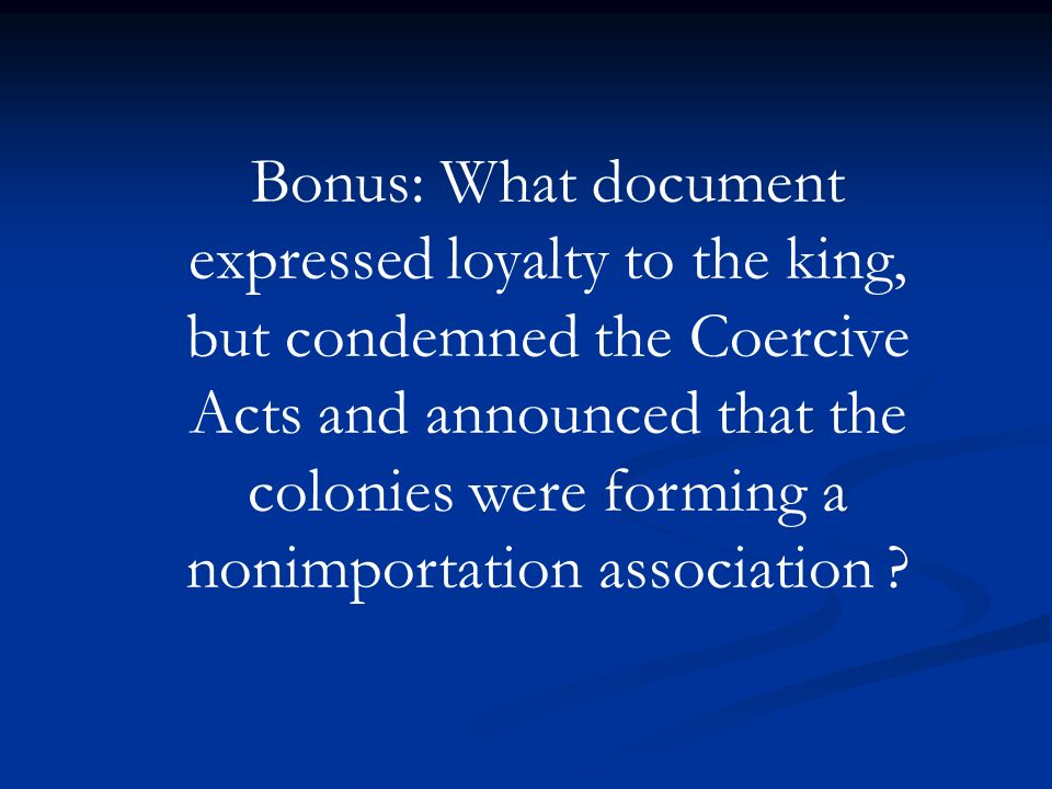Bonus: What document expressed loyalty to the king, but condemned the Coercive Acts and announced that the colonies were forming a nonimportation association
