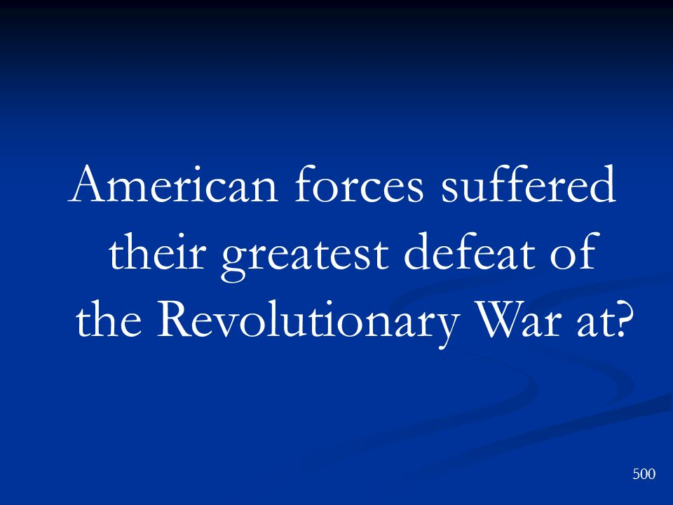 American forces suffered their greatest defeat of the Revolutionary War at