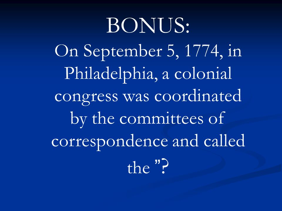 BONUS: On September 5, 1774, in Philadelphia, a colonial congress was coordinated by the committees of correspondence and called the