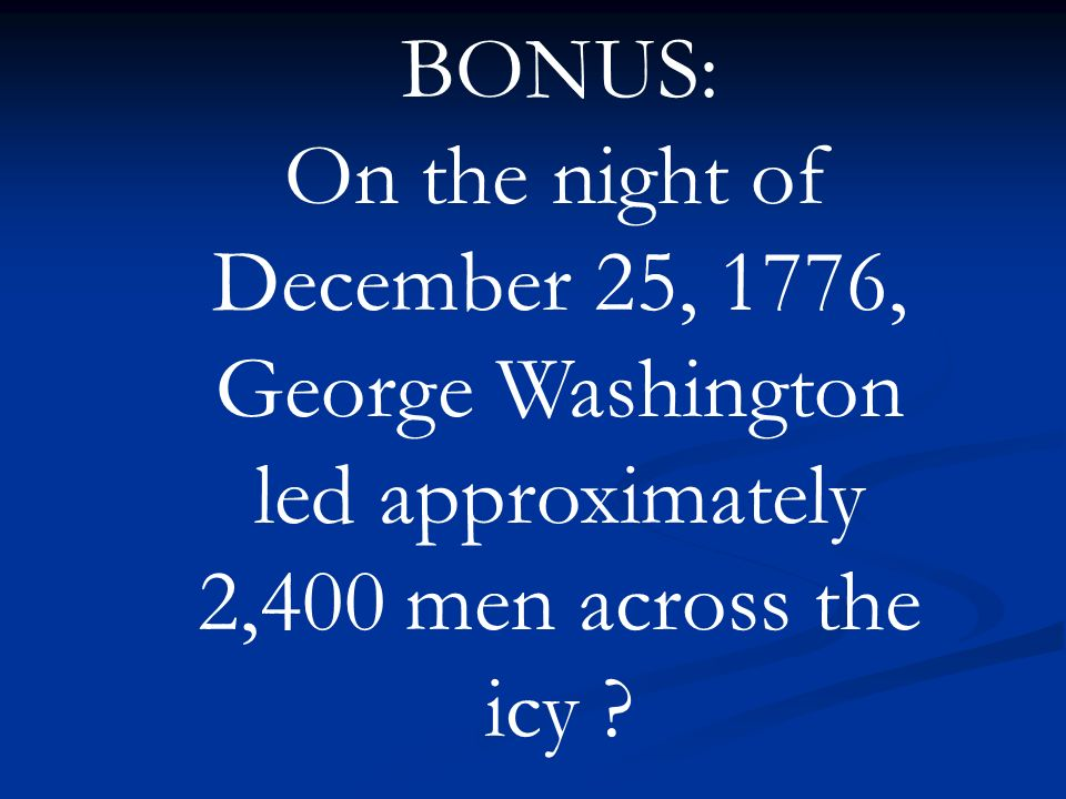 BONUS: On the night of December 25, 1776, George Washington led approximately 2,400 men across the icy