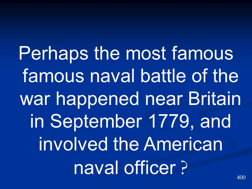 Perhaps the most famous famous naval battle of the war happened near Britain in September 1779, and involved the American naval officer