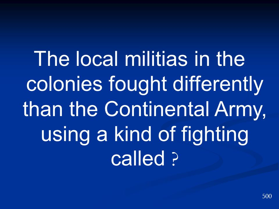The local militias in the colonies fought differently than the Continental Army, using a kind of fighting called