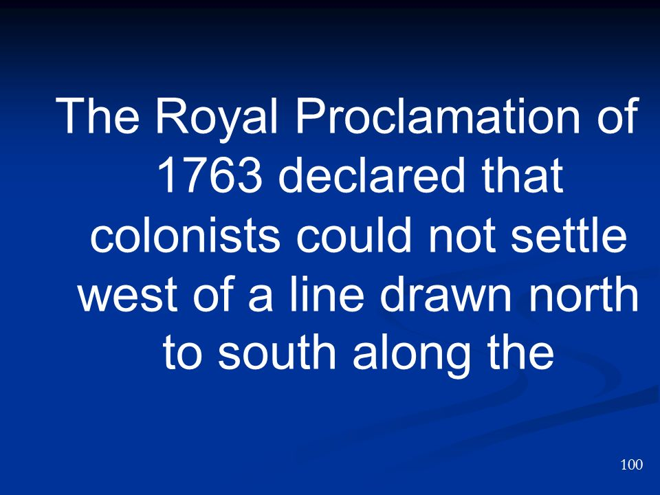 The Royal Proclamation of 1763 declared that colonists could not settle west of a line drawn north to south along the