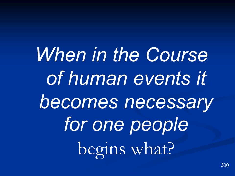 When in the Course of human events it becomes necessary for one people begins what