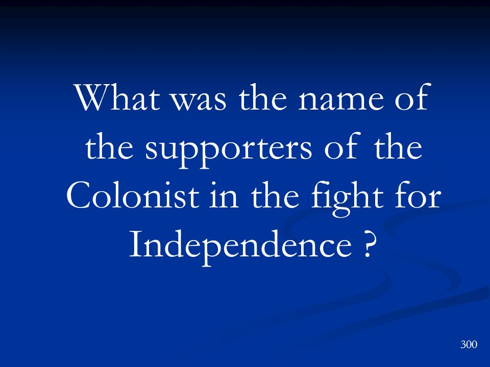 What was the name of the supporters of the Colonist in the fight for Independence