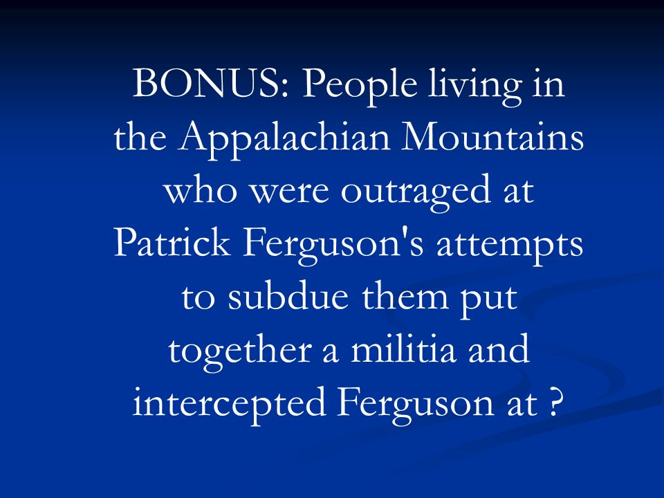 BONUS: People living in the Appalachian Mountains who were outraged at Patrick Ferguson s attempts to subdue them put together a militia and intercepted Ferguson at