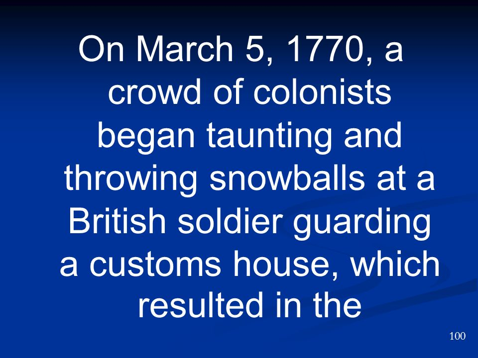 On March 5, 1770, a crowd of colonists began taunting and throwing snowballs at a British soldier guarding a customs house, which resulted in the