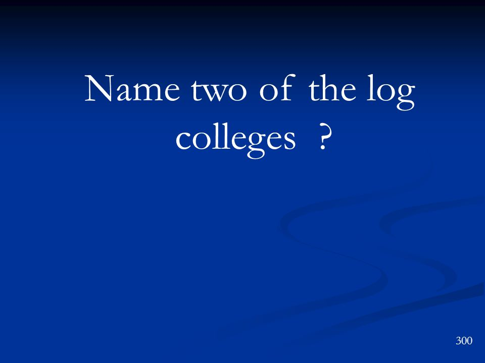 Name two of the log colleges