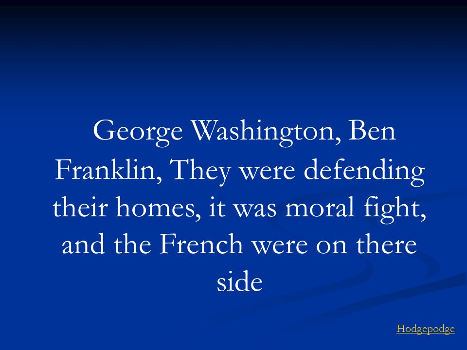 George Washington, Ben Franklin, They were defending their homes, it was moral fight, and the French were on there side
