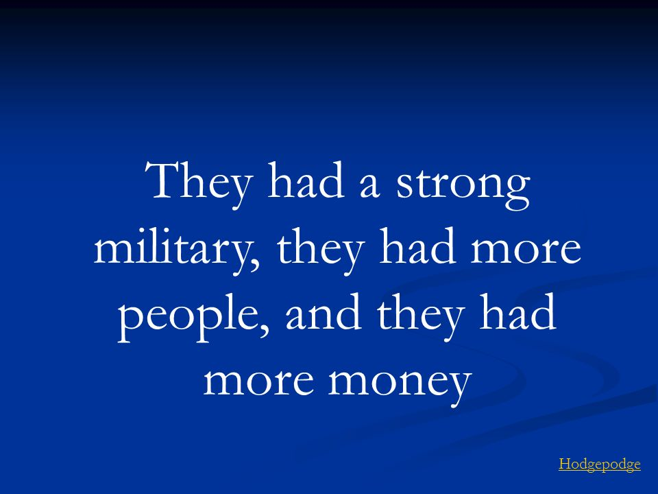 They had a strong military, they had more people, and they had more money