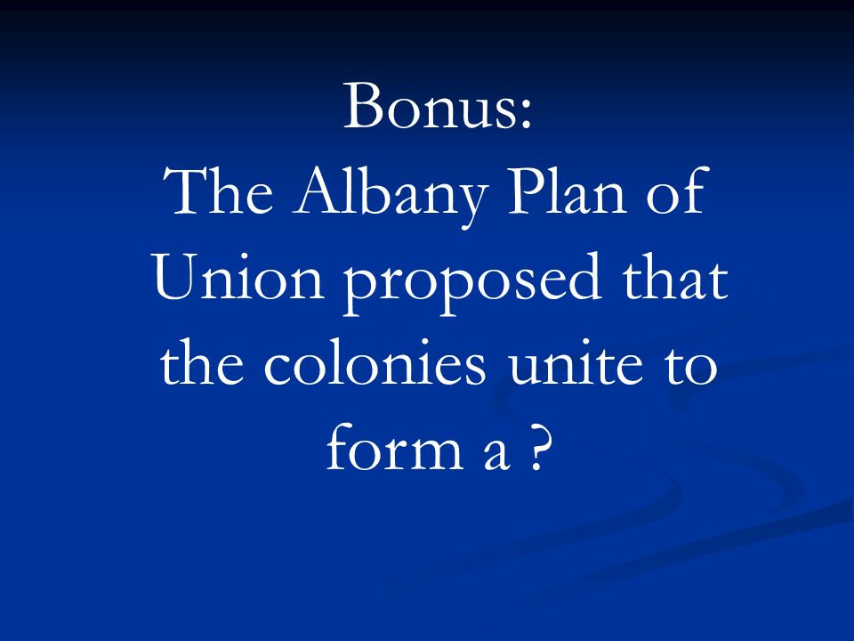 The Albany Plan of Union proposed that the colonies unite to form a