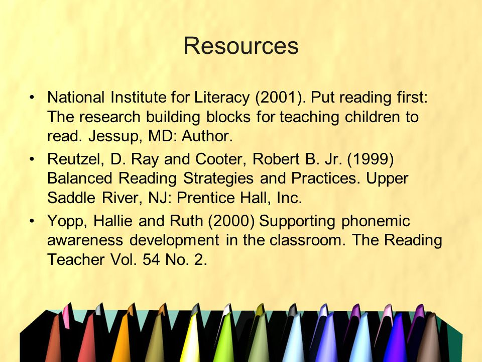 Resources National Institute for Literacy (2001). Put reading first: The research building blocks for teaching children to read. Jessup, MD: Author.