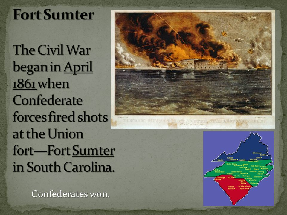 Fort Sumter The Civil War began in April 1861 when Confederate forces fired shots at the Union fort—Fort Sumter in South Carolina.