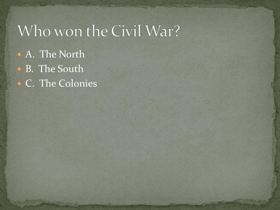Who won the Civil War A. The North B. The South C. The Colonies