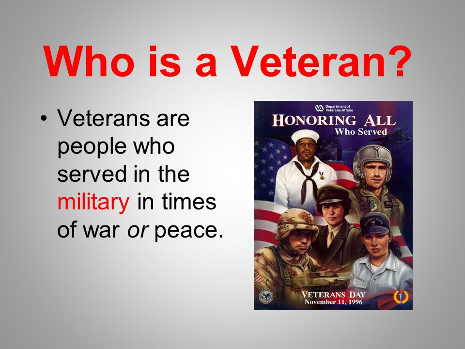 Who is a Veteran Veterans are people who served in the military in times of war or peace.