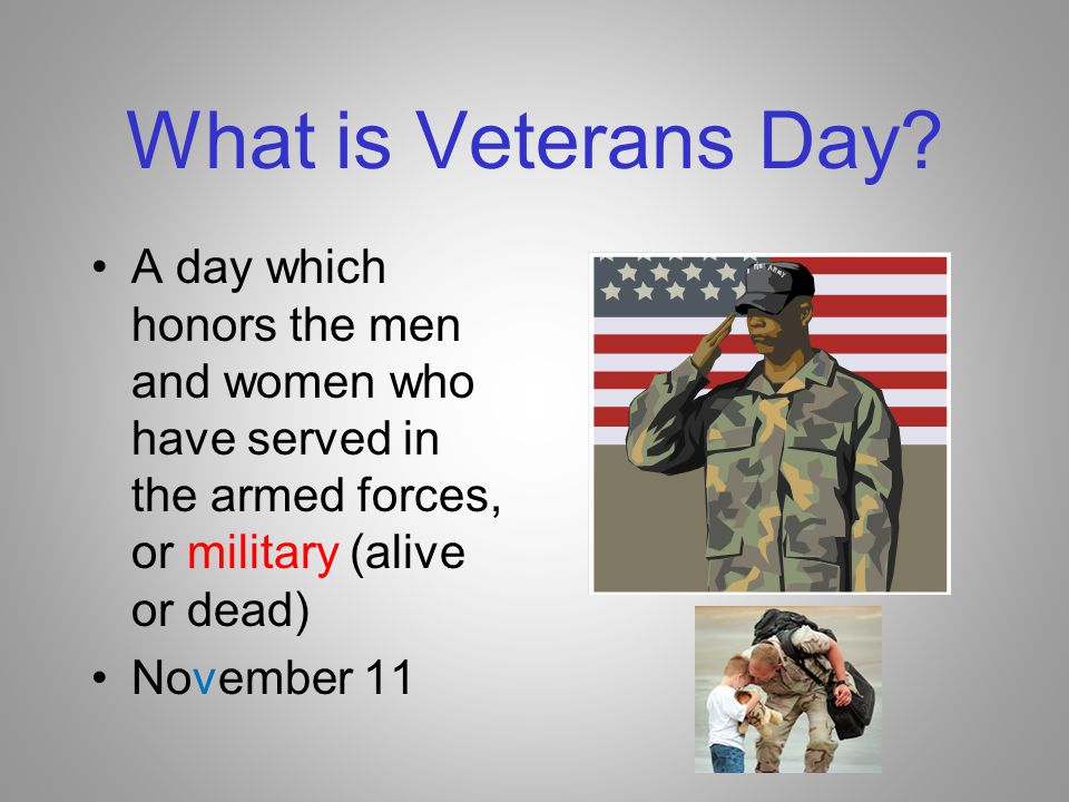 What is Veterans Day A day which honors the men and women who have served in the armed forces, or military (alive or dead)