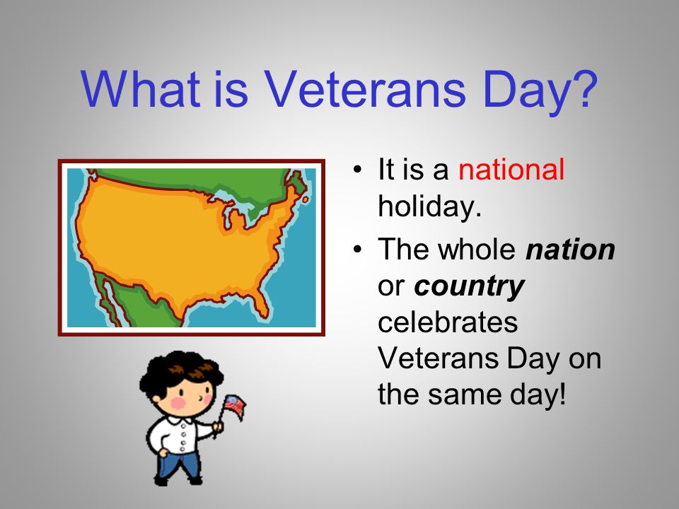 What is Veterans Day It is a national holiday.